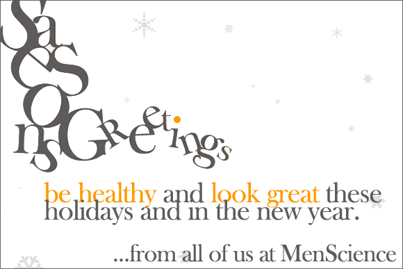 Season's Greetings - be healthy and look great these holidays and in the new year... from all of us at MenScience!